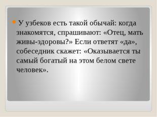 У узбеков есть такой обычай: когда знакомятся, спрашивают: «Отец, мать живы-
