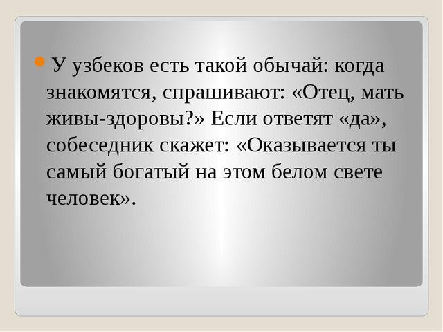 У узбеков есть такой обычай: когда знакомятся, спрашивают: «Отец, мать живы-...