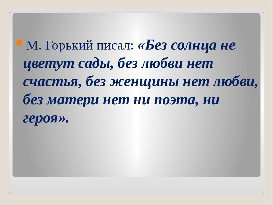 М. Горький писал: «Без солнца не цветут сады, без любви нет счастья, без жен...