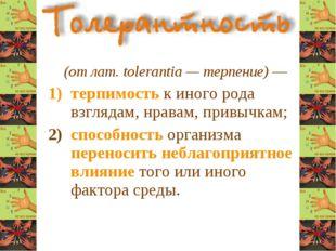 (от лат. tolerantia — терпение) — терпимость к иного рода взглядам, нравам,