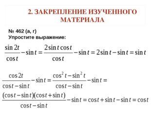 2. ЗАКРЕПЛЕНИЕ ИЗУЧЕННОГО МАТЕРИАЛА № 462 (а, г) Упростите выражение: