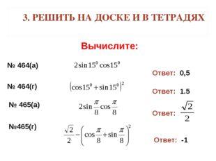 3. РЕШИТЬ НА ДОСКЕ И В ТЕТРАДЯХ Вычислите: № 464(а) Ответ: 0,5 № 464(г) Ответ