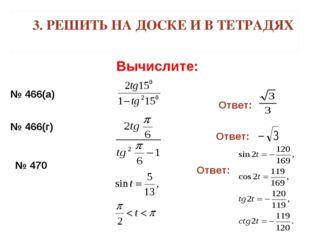 3. РЕШИТЬ НА ДОСКЕ И В ТЕТРАДЯХ Вычислите: № 466(а) Ответ: № 466(г) Ответ: №