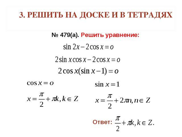 3. РЕШИТЬ НА ДОСКЕ И В ТЕТРАДЯХ № 479(а). Решить уравнение: Ответ: