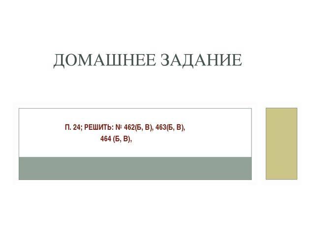 П. 24; РЕШИТЬ: № 462(Б, В), 463(Б, В), 464 (Б, В), ДОМАШНЕЕ ЗАДАНИЕ