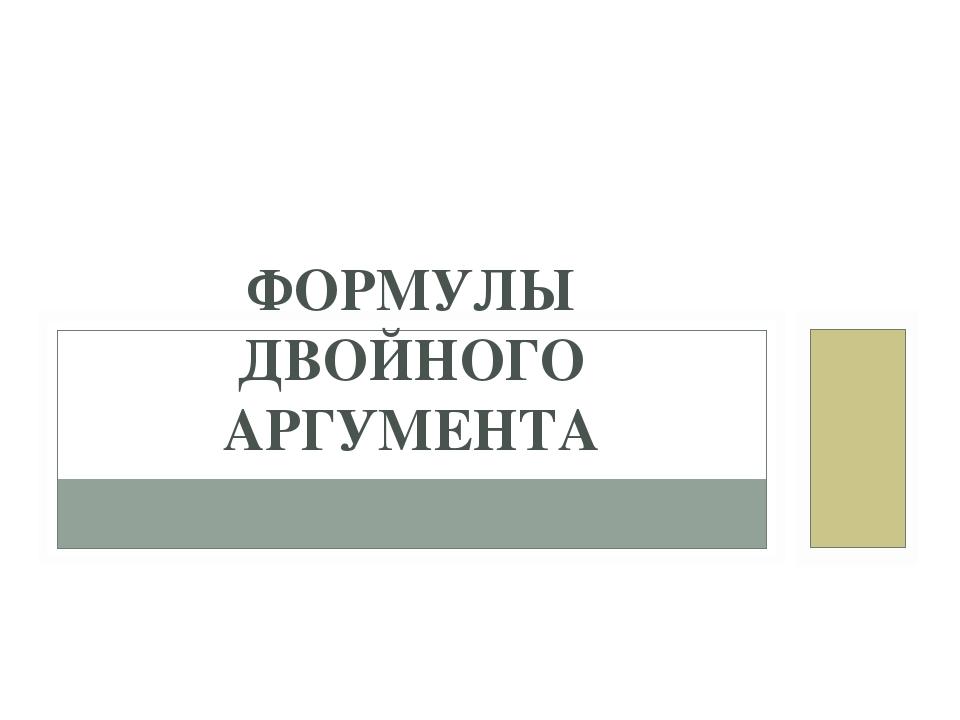 ФОРМУЛЫ ДВОЙНОГО АРГУМЕНТА