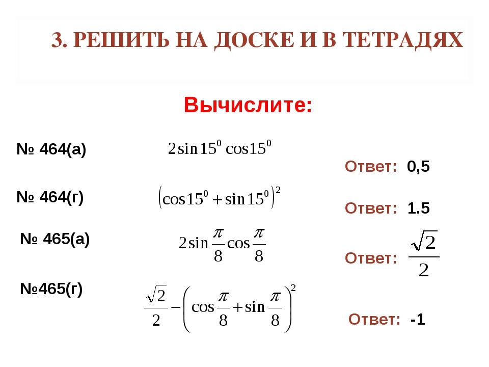 3. РЕШИТЬ НА ДОСКЕ И В ТЕТРАДЯХ Вычислите: № 464(а) Ответ: 0,5 № 464(г) Ответ...