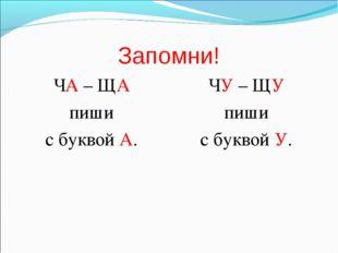 Запомни! ЧА – ЩА пиши с буквой А. ЧУ – ЩУ пиши с буквой У.