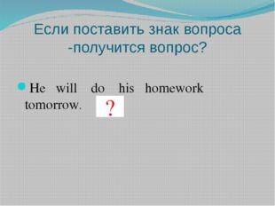 Если поставить знак вопроса -получится вопрос? He will do his homework tomorr