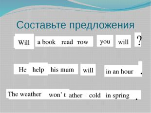 Составьте предложения Read a book tomorrow you will read Will ? he help his m