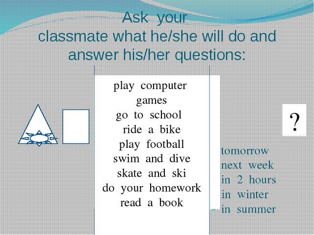 Ask your classmate what he/she will do and answer his/her questions: tomorrow...