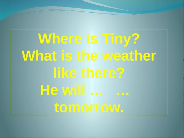 Where is Tiny? What is the weather like there? He will … … tomorrow.