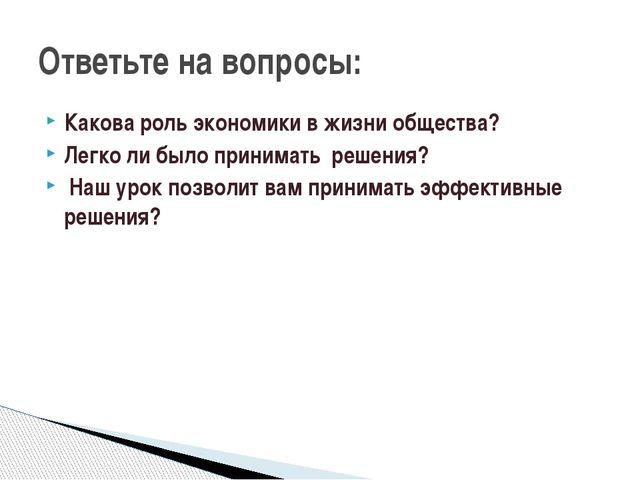 Какова роль экономики в жизни общества? Легко ли было принимать решения? На...