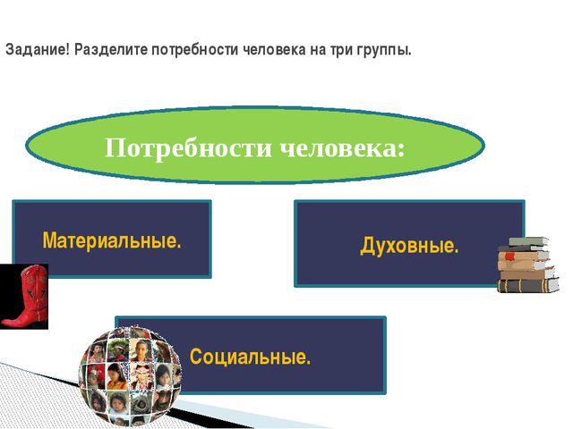 Задание! Разделите потребности человека на три группы. Потребности человека:...