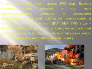 3 этап: Март 1980 года – апрель 1985 года. Ведение активных боевых действий,