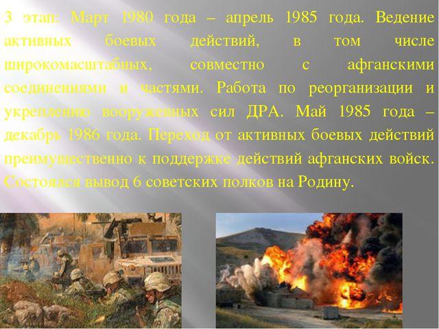 3 этап: Март 1980 года – апрель 1985 года. Ведение активных боевых действий,...