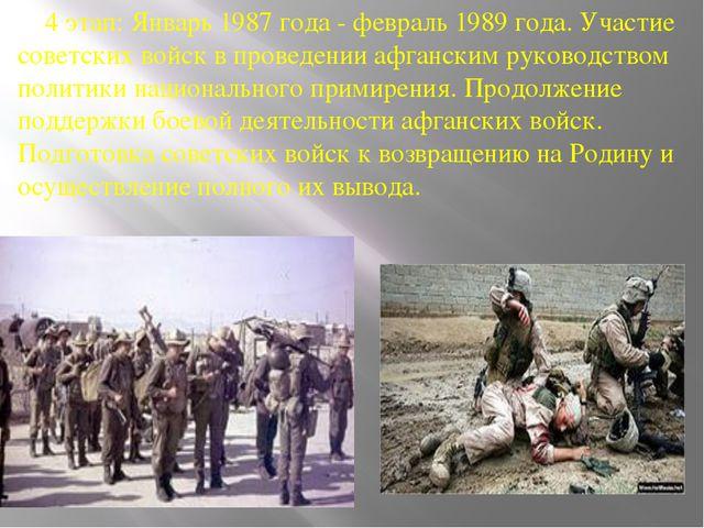4 этап: Январь 1987 года - февраль 1989 года. Участие советских войск в пров...
