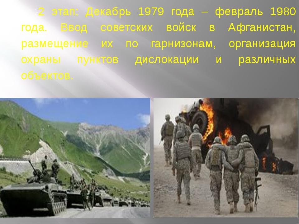 2 этап: Декабрь 1979 года – февраль 1980 года. Ввод советских войск в Афгани...