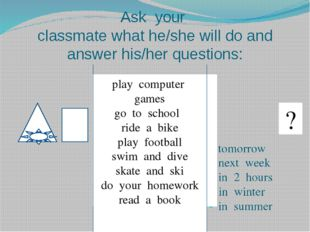 Ask your classmate what he/she will do and answer his/her questions: tomorrow