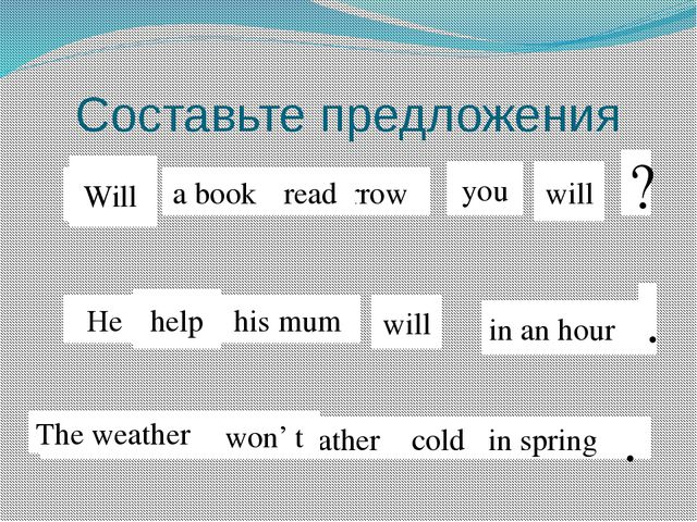 Составьте предложения Read a book tomorrow you will read Will ? he help his m...