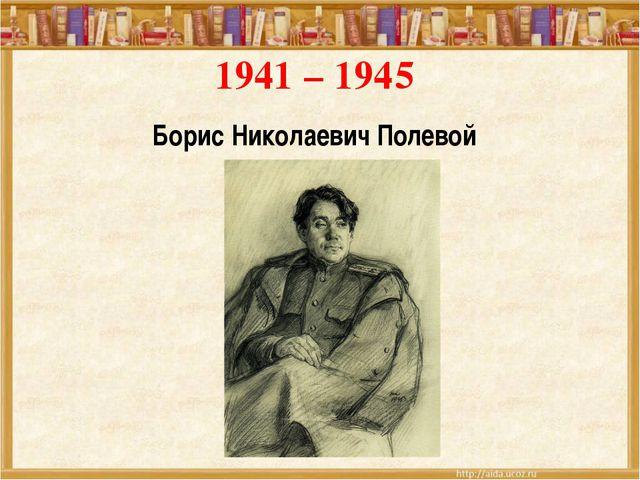 1941 – 1945 Борис Николаевич Полевой