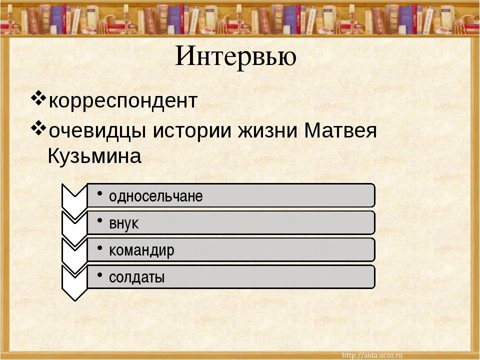 Интервью корреспондент очевидцы истории жизни Матвея Кузьмина