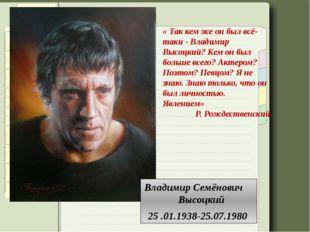 Владимир Семёнович Высоцкий 25 .01.1938-25.07.1980 «Так кем же он был всё-т