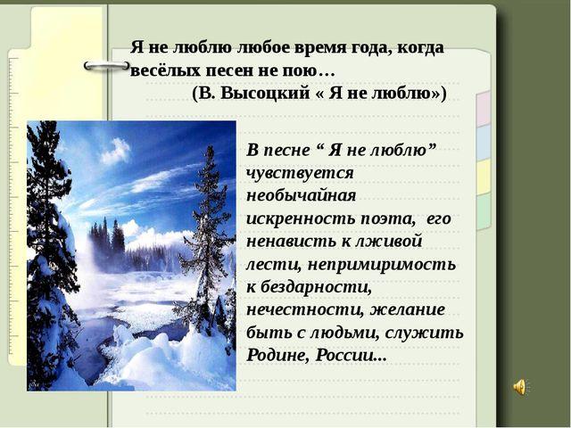 Я не люблю любое время года, когда весёлых песен не пою… (В. Высоцкий « Я не...