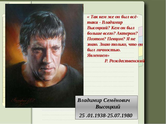Владимир Семёнович Высоцкий 25 .01.1938-25.07.1980 «Так кем же он был всё-т...