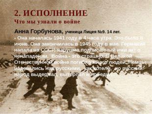 2. ИСПОЛНЕНИЕ Что мы узнали о войне Анна Горбунова, ученица Лицея №9. 14 лет.