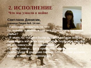 2. ИСПОЛНЕНИЕ Что мы узнали о войне Светлана Денисик, ученица Лицея №9. 14 ле
