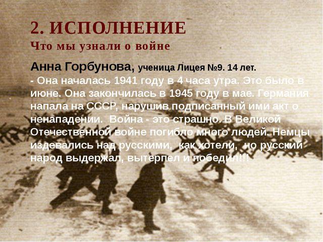 2. ИСПОЛНЕНИЕ Что мы узнали о войне Анна Горбунова, ученица Лицея №9. 14 лет....