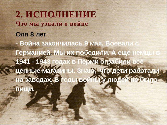 2. ИСПОЛНЕНИЕ Что мы узнали о войне Оля 8 лет - Война закончилась 9 мая. Воев...