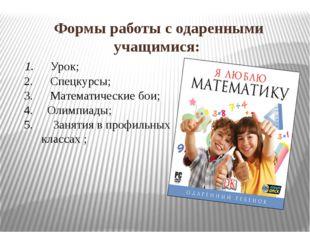 Формы работы с одаренными учащимися:  Урок;  Спецкурсы;  Математические