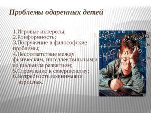 Проблемы одаренных детей 1.Игровые интересы; 2.Конформность; 3.Погружение в ф
