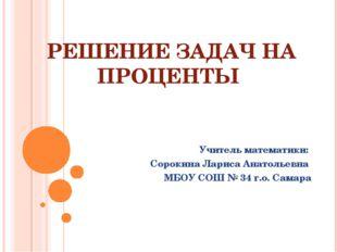 РЕШЕНИЕ ЗАДАЧ НА ПРОЦЕНТЫ Учитель математики: Сорокина Лариса Анатольевна МБО