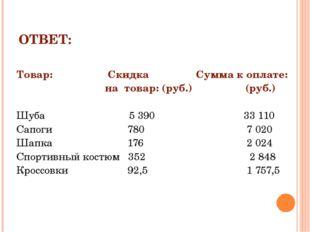 ОТВЕТ: Товар:  Скидка Сумма к оплате: на товар: (руб.) (руб.) Шуба 5 390 33