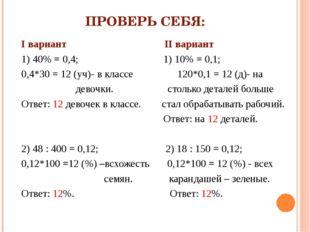 ПРОВЕРЬ СЕБЯ: I вариант II вариант 1) 40% = 0,4; 1) 10% = 0,1; 0,4*30 = 12 (у