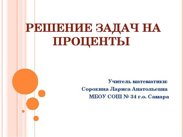 РЕШЕНИЕ ЗАДАЧ НА ПРОЦЕНТЫ Учитель математики: Сорокина Лариса Анатольевна МБО...