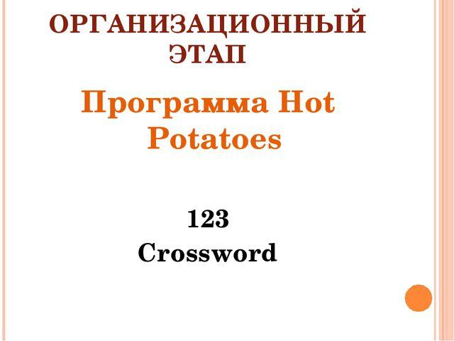 ОРГАНИЗАЦИОННЫЙ ЭТАП Программа Hot Potatoes 123 Crossword