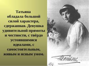 Татьяна обладала большой силой характера, сдержанная. Девушка удивительной пр