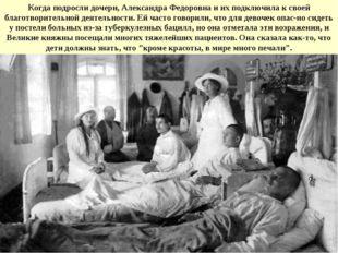 Когда подросли дочери, Александра Федоровна и их подключила к своей благотвор