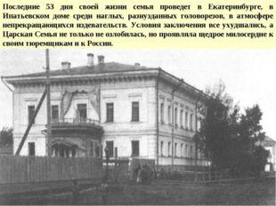 Последние 53 дня своей жизни семья проведет в Екатеринбурге, в Ипатьевском до