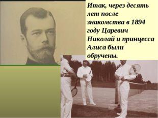 Итак, через десять лет после знакомства в 1894 году Царевич Николай и принцес