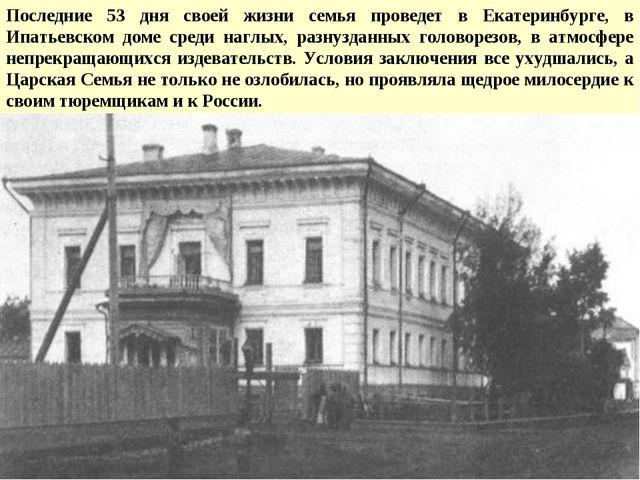 Последние 53 дня своей жизни семья проведет в Екатеринбурге, в Ипатьевском до...