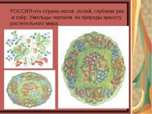 РОССИЯ-это страна лесов ,полей, глубоких рек и озёр. Умельцы черпали из приро