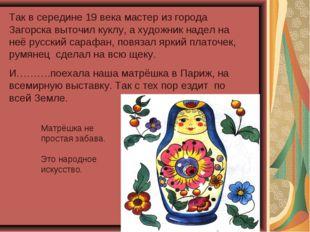 Так в середине 19 века мастер из города Загорска выточил куклу, а художник на