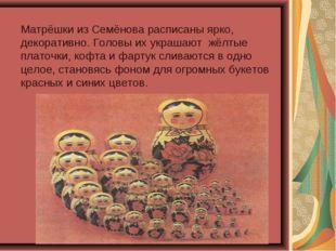 Матрёшки из Семёнова расписаны ярко, декоративно. Головы их украшают жёлтые п