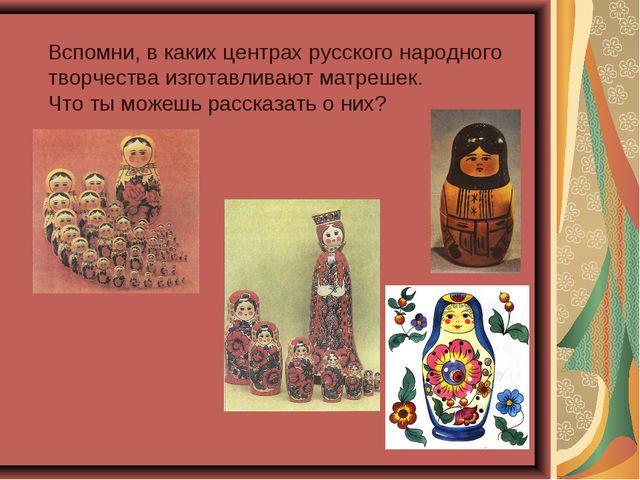 Вспомни, в каких центрах русского народного творчества изготавливают матрешек...