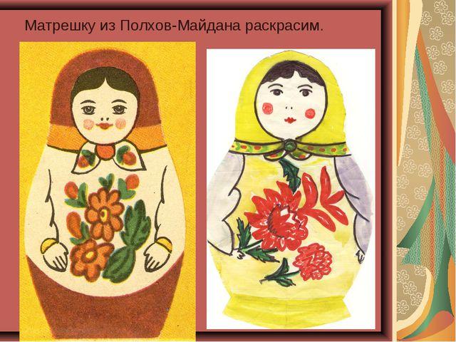 Матрешку из Полхов-Майдана раскрасим.